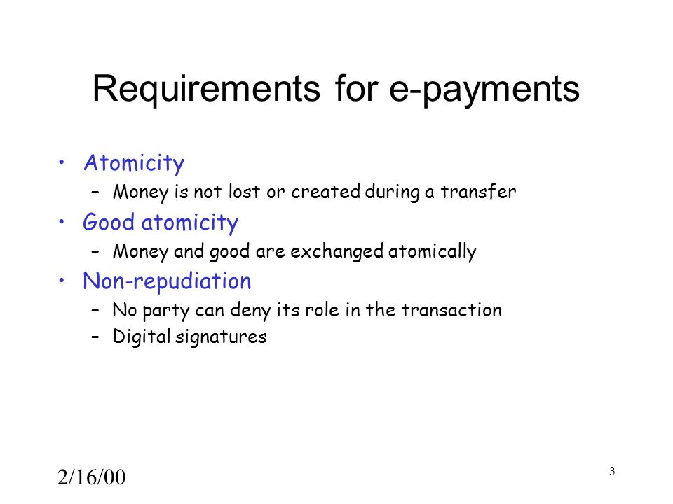 2/16/00 3 Requirements for e-payments Atomicity –Money is not lost or created during a transfer Good atomicity –Money and good are exchanged atomically Non-repudiation –No party can deny its role in the transaction –Digital signatures