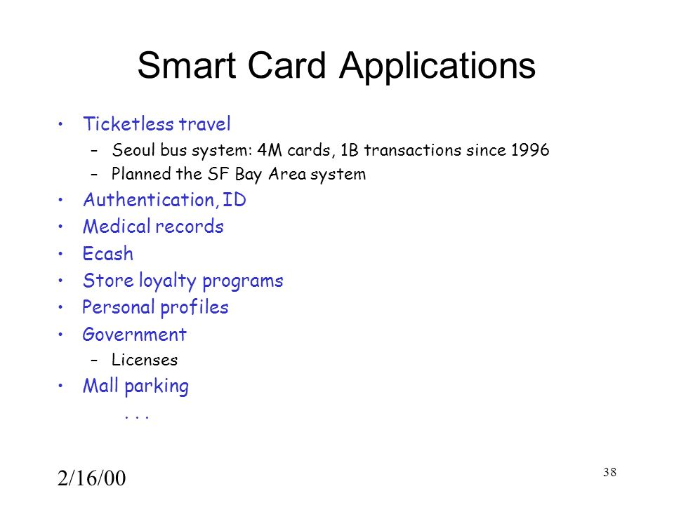 2/16/00 38 Smart Card Applications Ticketless travel –Seoul bus system: 4M cards, 1B transactions since 1996 –Planned the SF Bay Area system Authentication, ID Medical records Ecash Store loyalty programs Personal profiles Government –Licenses Mall parking...
