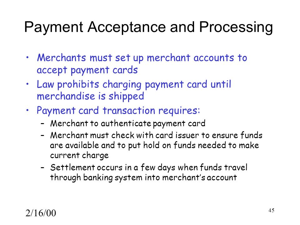 2/16/00 45 Payment Acceptance and Processing Merchants must set up merchant accounts to accept payment cards Law prohibits charging payment card until merchandise is shipped Payment card transaction requires: –Merchant to authenticate payment card –Merchant must check with card issuer to ensure funds are available and to put hold on funds needed to make current charge –Settlement occurs in a few days when funds travel through banking system into merchant's account