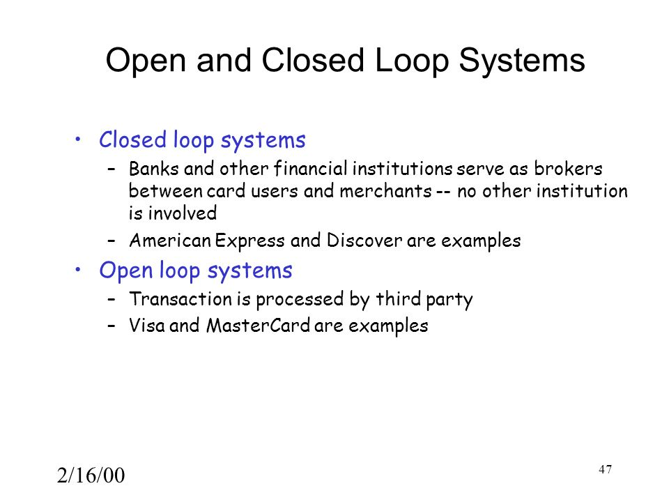 2/16/00 47 Open and Closed Loop Systems Closed loop systems –Banks and other financial institutions serve as brokers between card users and merchants -- no other institution is involved –American Express and Discover are examples Open loop systems –Transaction is processed by third party –Visa and MasterCard are examples
