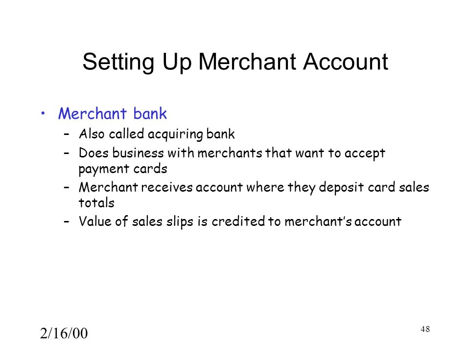 2/16/00 48 Setting Up Merchant Account Merchant bank –Also called acquiring bank –Does business with merchants that want to accept payment cards –Merchant receives account where they deposit card sales totals –Value of sales slips is credited to merchant's account