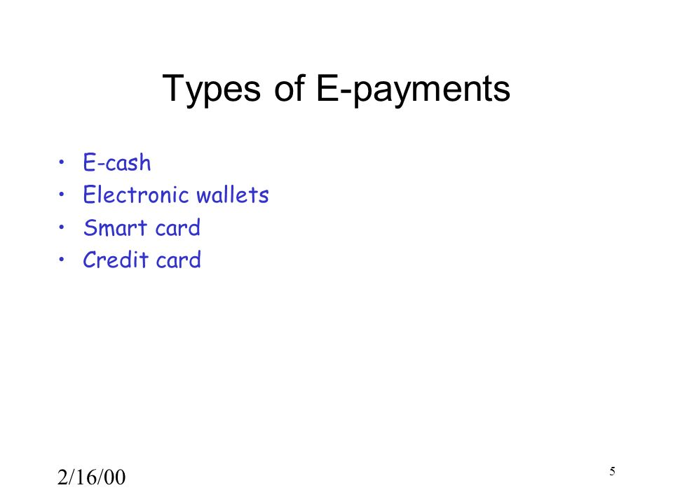 2/16/00 5 Types of E-payments E-cash Electronic wallets Smart card Credit card
