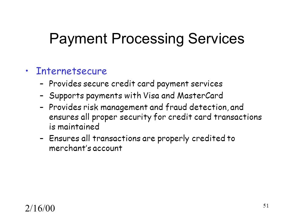 2/16/00 51 Payment Processing Services Internetsecure –Provides secure credit card payment services –Supports payments with Visa and MasterCard –Provides risk management and fraud detection, and ensures all proper security for credit card transactions is maintained –Ensures all transactions are properly credited to merchant's account
