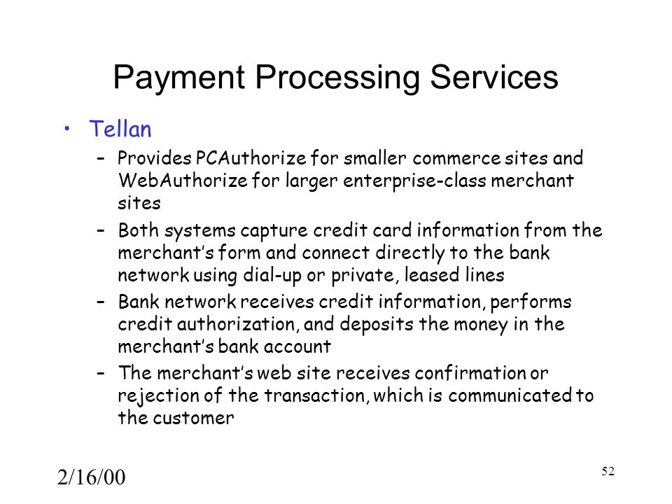 2/16/00 52 Payment Processing Services Tellan –Provides PCAuthorize for smaller commerce sites and WebAuthorize for larger enterprise-class merchant sites –Both systems capture credit card information from the merchant's form and connect directly to the bank network using dial-up or private, leased lines –Bank network receives credit information, performs credit authorization, and deposits the money in the merchant's bank account –The merchant's web site receives confirmation or rejection of the transaction, which is communicated to the customer