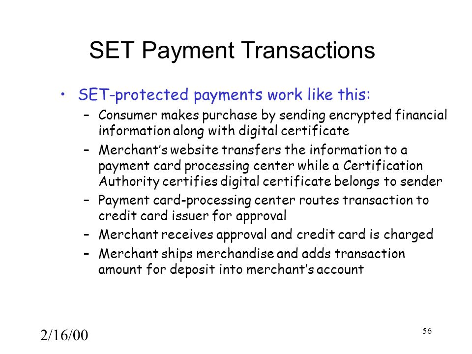 2/16/00 56 SET Payment Transactions SET-protected payments work like this: –Consumer makes purchase by sending encrypted financial information along with digital certificate –Merchant's website transfers the information to a payment card processing center while a Certification Authority certifies digital certificate belongs to sender –Payment card-processing center routes transaction to credit card issuer for approval –Merchant receives approval and credit card is charged –Merchant ships merchandise and adds transaction amount for deposit into merchant's account
