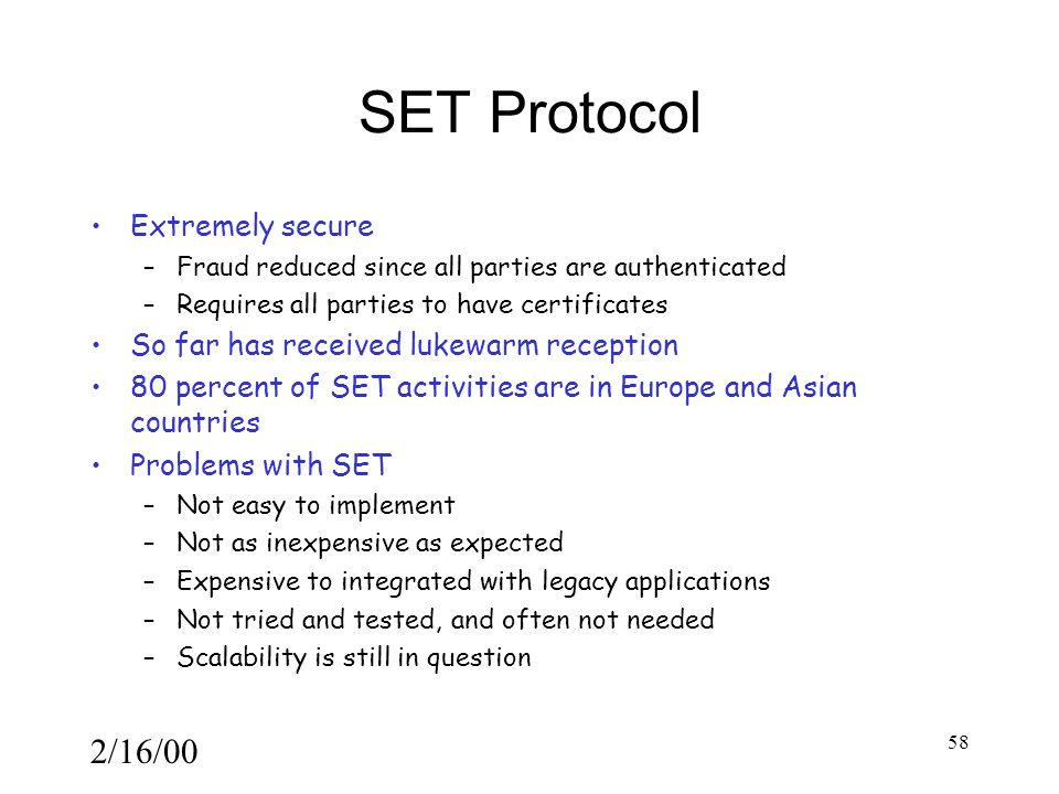 2/16/00 58 SET Protocol Extremely secure –Fraud reduced since all parties are authenticated –Requires all parties to have certificates So far has received lukewarm reception 80 percent of SET activities are in Europe and Asian countries Problems with SET –Not easy to implement –Not as inexpensive as expected –Expensive to integrated with legacy applications –Not tried and tested, and often not needed –Scalability is still in question