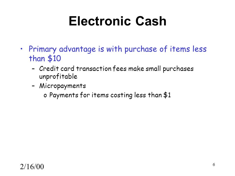 2/16/00 6 Electronic Cash Primary advantage is with purchase of items less than $10 –Credit card transaction fees make small purchases unprofitable –Micropayments oPayments for items costing less than $1