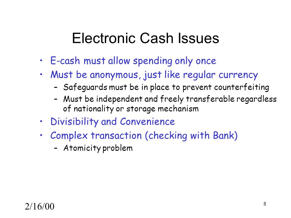 2/16/00 8 Electronic Cash Issues E-cash must allow spending only once Must be anonymous, just like regular currency –Safeguards must be in place to prevent counterfeiting –Must be independent and freely transferable regardless of nationality or storage mechanism Divisibility and Convenience Complex transaction (checking with Bank) –Atomicity problem