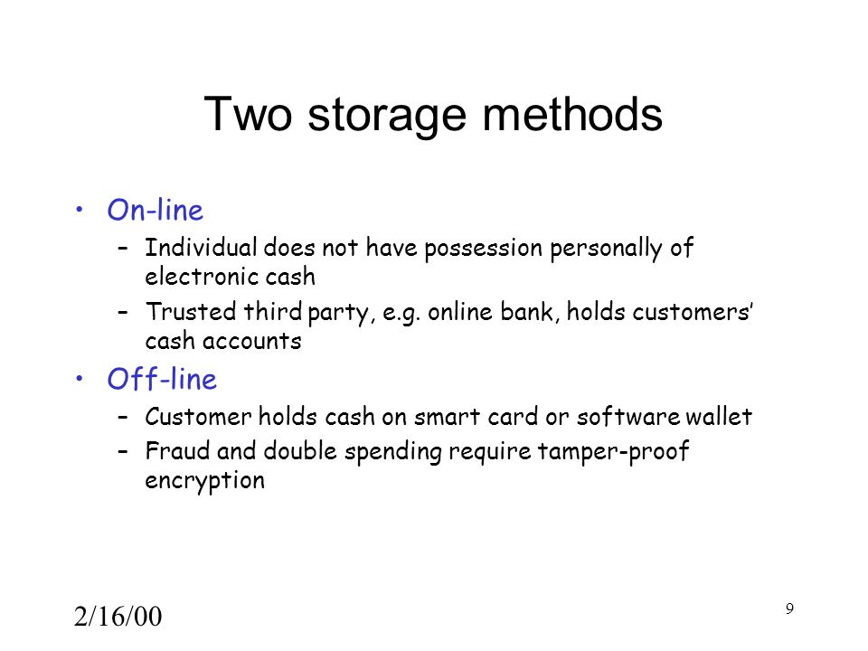 2/16/00 9 Two storage methods On-line –Individual does not have possession personally of electronic cash –Trusted third party, e.g.