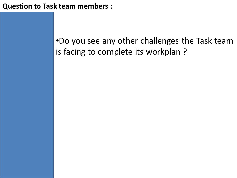 Question to Task team members : Do you see any other challenges the Task team is facing to complete its workplan