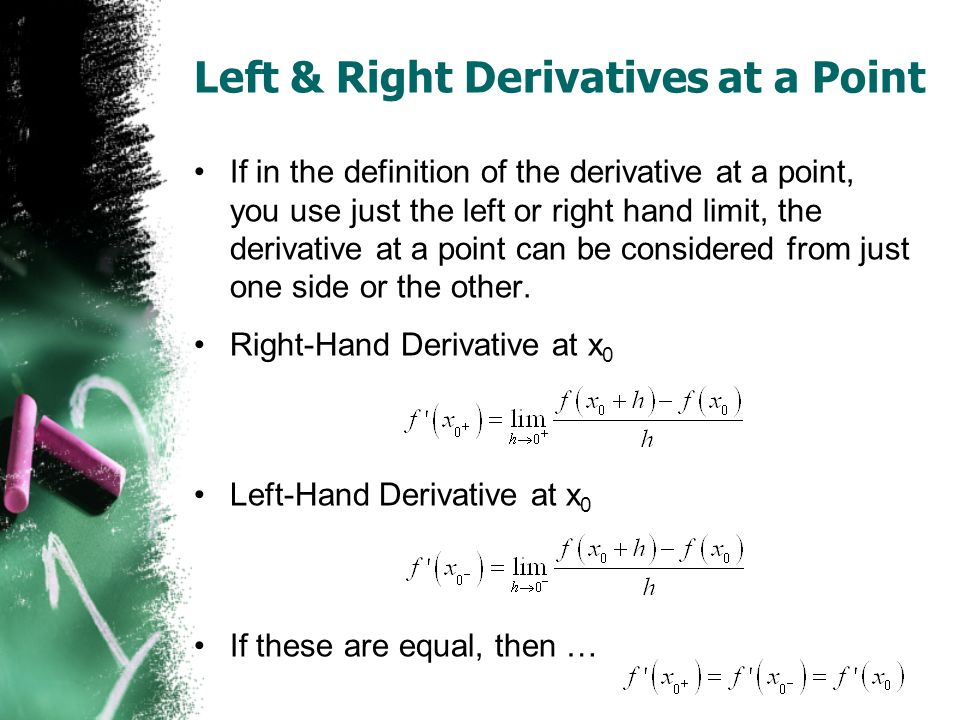 Left & Right Derivatives at a Point If in the definition of the derivative at a point, you use just the left or right hand limit, the derivative at a point can be considered from just one side or the other.