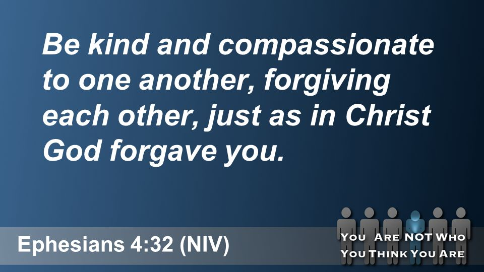 Ephesians 4:32 (NIV) Be kind and compassionate to one another, forgiving each other, just as in Christ God forgave you.