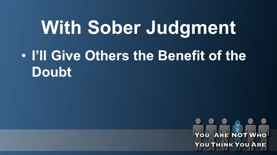 With Sober Judgment I'll Give Others the Benefit of the Doubt