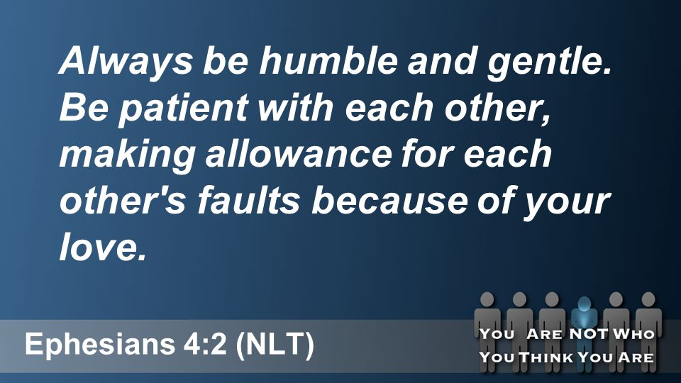 Ephesians 4:2 (NLT) Always be humble and gentle.