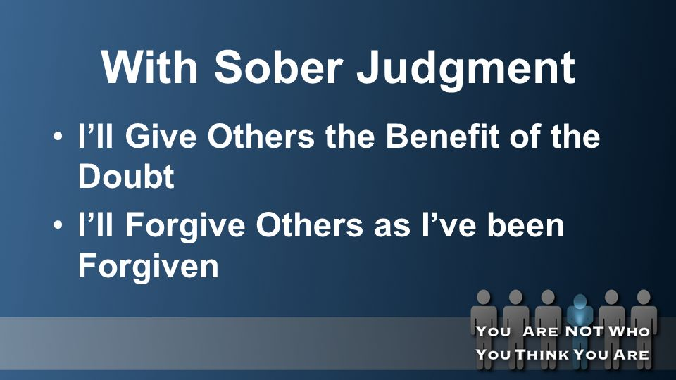 With Sober Judgment I'll Give Others the Benefit of the Doubt I'll Forgive Others as I've been Forgiven