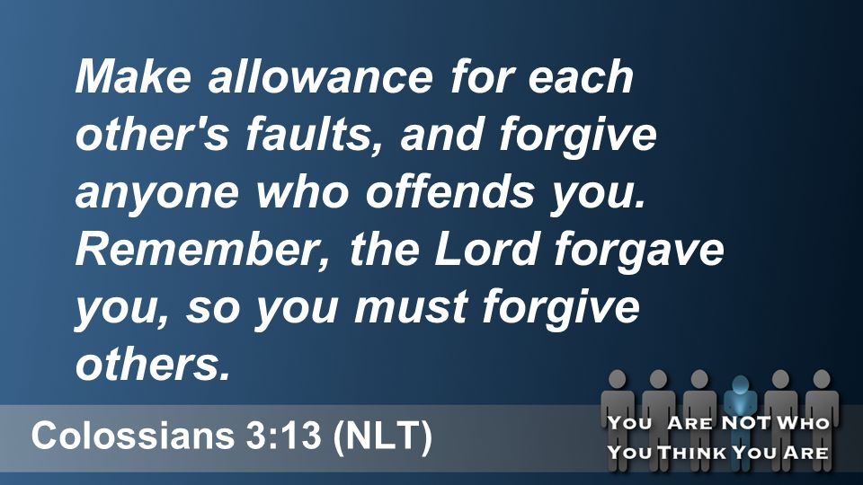 Colossians 3:13 (NLT) Make allowance for each other s faults, and forgive anyone who offends you.