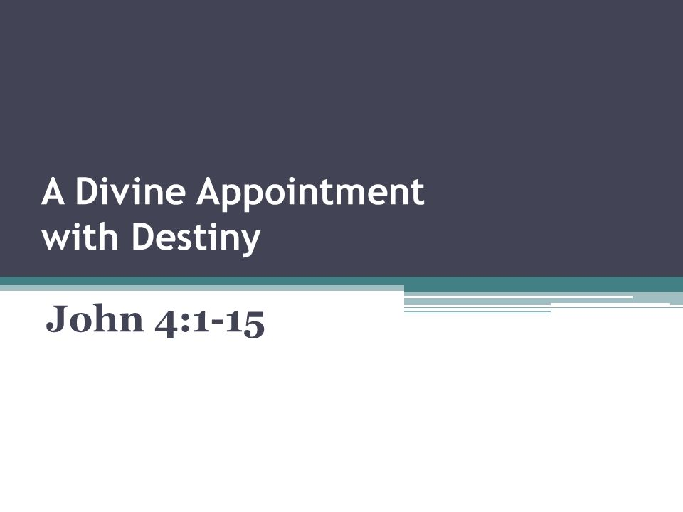 A Divine Appointment with Destiny John 4:1-15  Some