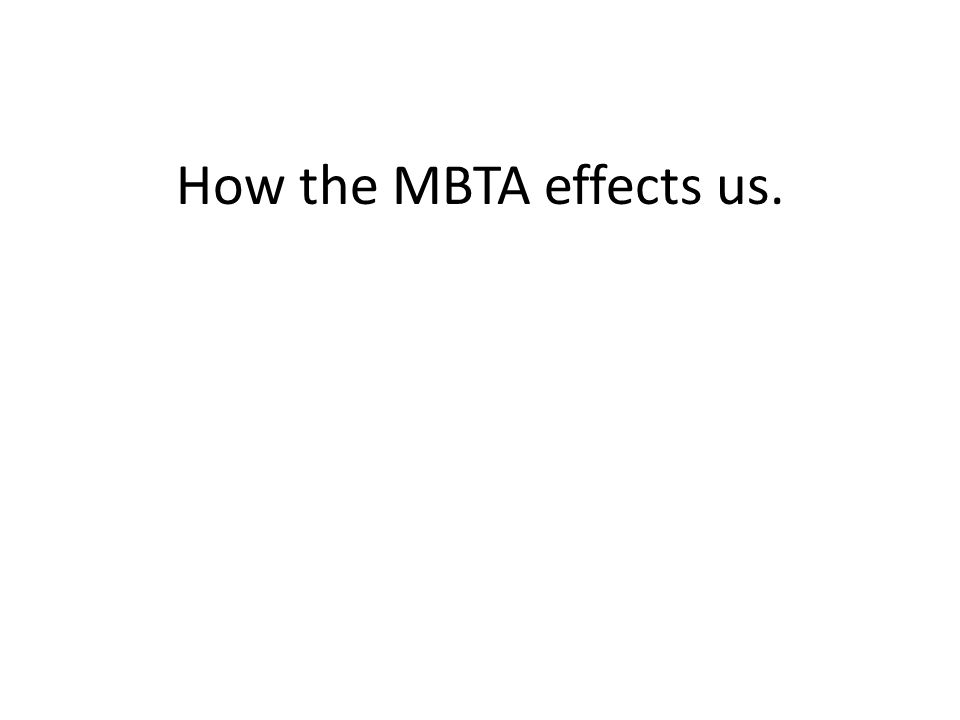 How the MBTA effects us   Student Fares Before Bus $0 60