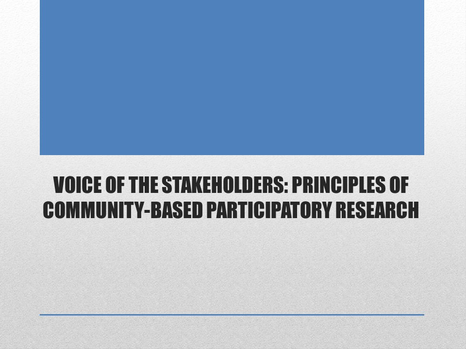VOICE OF THE STAKEHOLDERS: PRINCIPLES OF COMMUNITY-BASED PARTICIPATORY RESEARCH