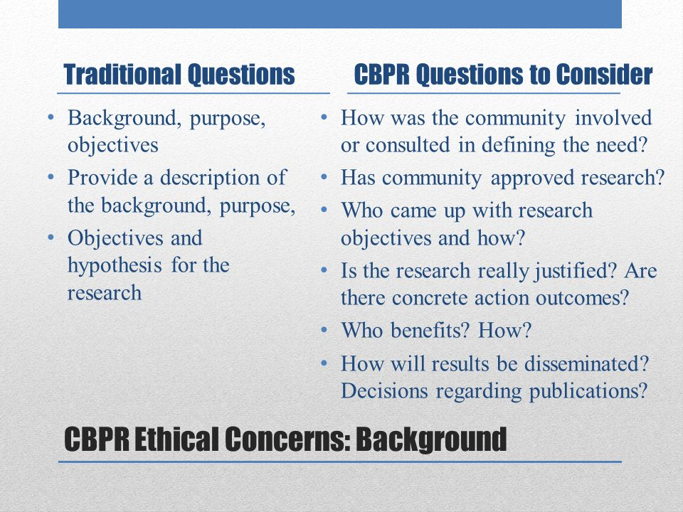 CBPR Ethical Concerns: Background Traditional Questions Background, purpose, objectives Provide a description of the background, purpose, Objectives and hypothesis for the research CBPR Questions to Consider How was the community involved or consulted in defining the need.