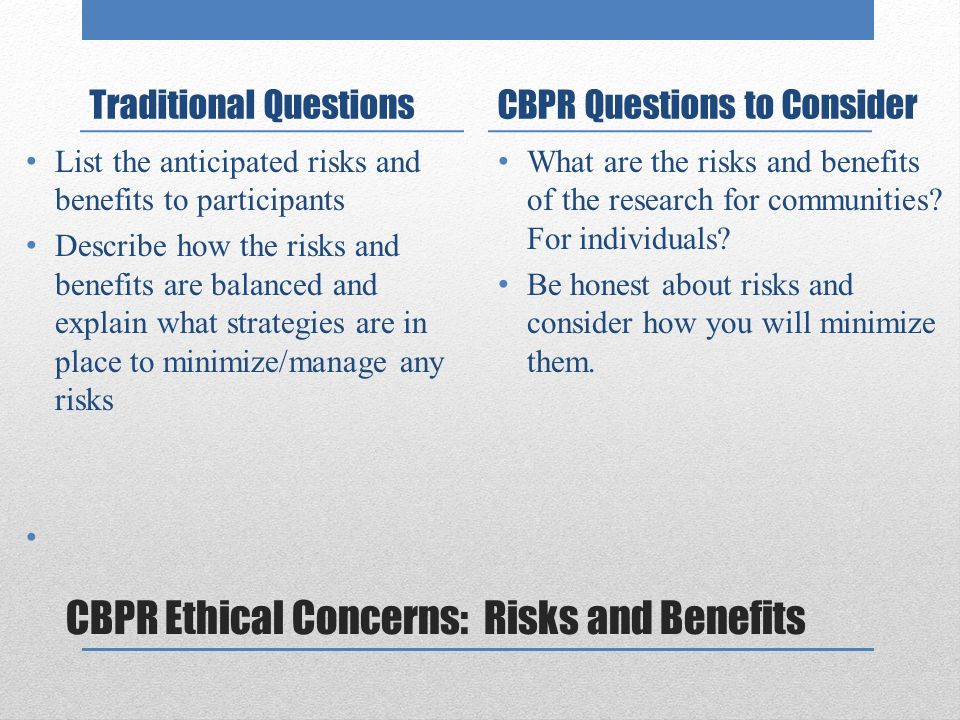 CBPR Ethical Concerns: Risks and Benefits Traditional Questions List the anticipated risks and benefits to participants Describe how the risks and benefits are balanced and explain what strategies are in place to minimize/manage any risks CBPR Questions to Consider What are the risks and benefits of the research for communities.