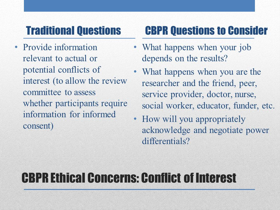 CBPR Ethical Concerns: Conflict of Interest Traditional Questions Provide information relevant to actual or potential conflicts of interest (to allow the review committee to assess whether participants require information for informed consent) CBPR Questions to Consider What happens when your job depends on the results.