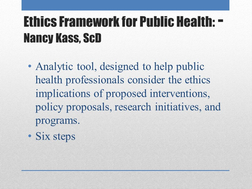 Ethics Framework for Public Health: - Nancy Kass, ScD Analytic tool, designed to help public health professionals consider the ethics implications of proposed interventions, policy proposals, research initiatives, and programs.