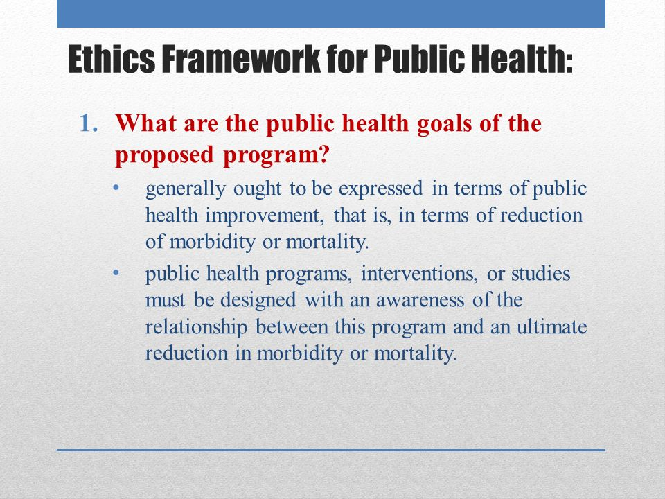 Ethics Framework for Public Health: 1.What are the public health goals of the proposed program.
