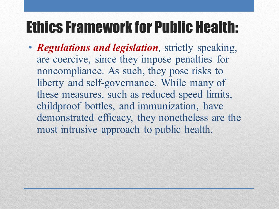 Ethics Framework for Public Health: Regulations and legislation, strictly speaking, are coercive, since they impose penalties for noncompliance.