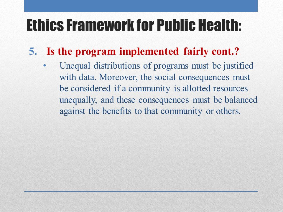 Ethics Framework for Public Health: 5.Is the program implemented fairly cont..