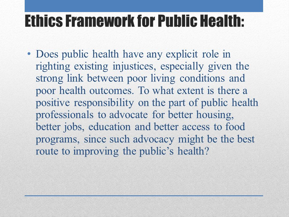 Ethics Framework for Public Health: Does public health have any explicit role in righting existing injustices, especially given the strong link between poor living conditions and poor health outcomes.