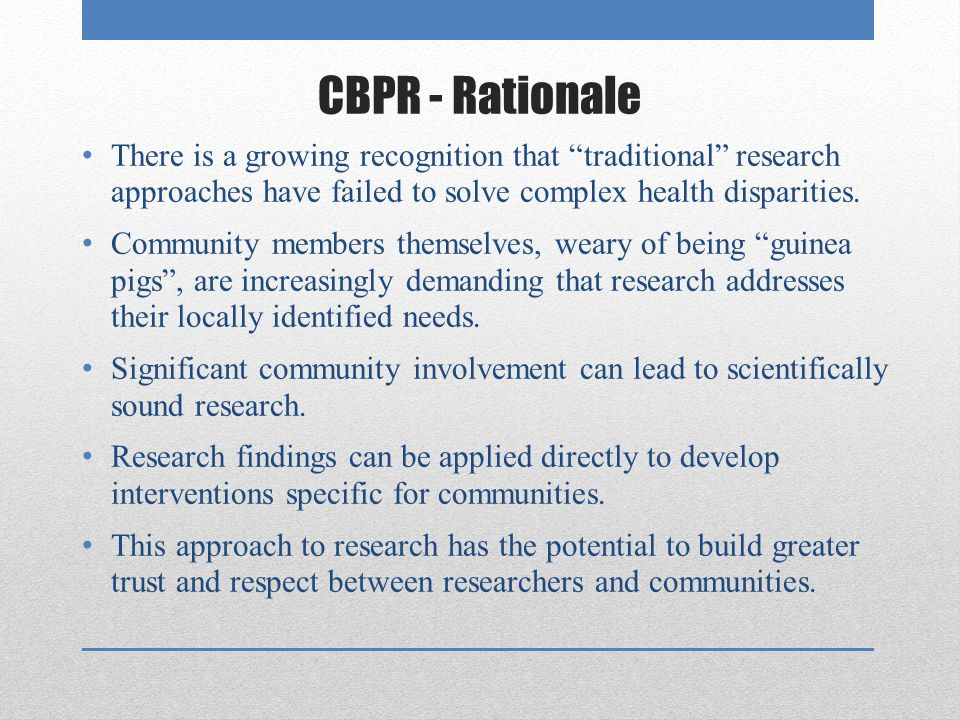 CBPR - Rationale There is a growing recognition that traditional research approaches have failed to solve complex health disparities.