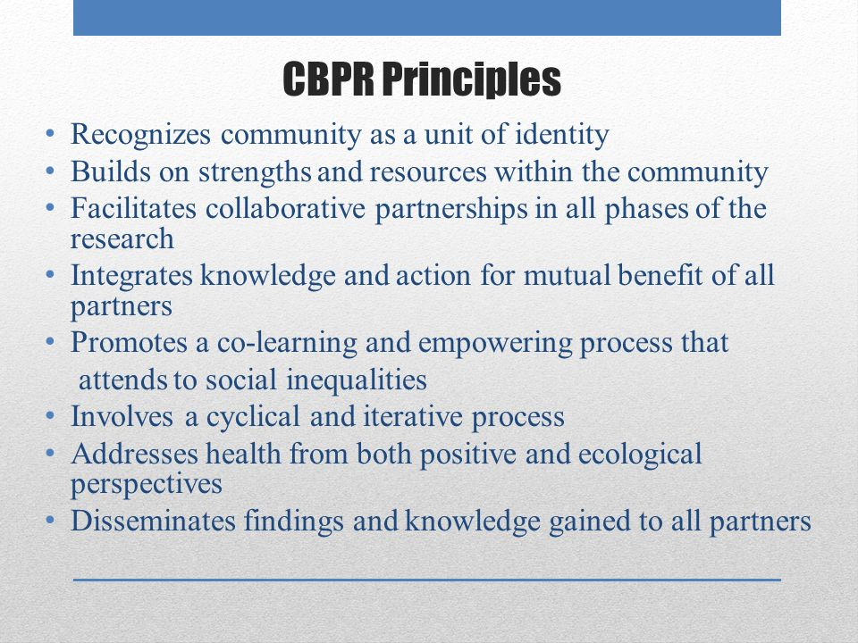 CBPR Principles Recognizes community as a unit of identity Builds on strengths and resources within the community Facilitates collaborative partnerships in all phases of the research Integrates knowledge and action for mutual benefit of all partners Promotes a co-learning and empowering process that attends to social inequalities Involves a cyclical and iterative process Addresses health from both positive and ecological perspectives Disseminates findings and knowledge gained to all partners