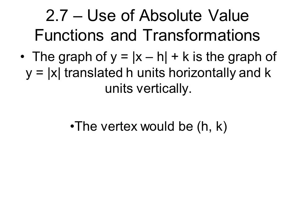 2.7 – Use of Absolute Value Functions and Transformations The graph of y = |x – h| + k is the graph of y = |x| translated h units horizontally and k units vertically.