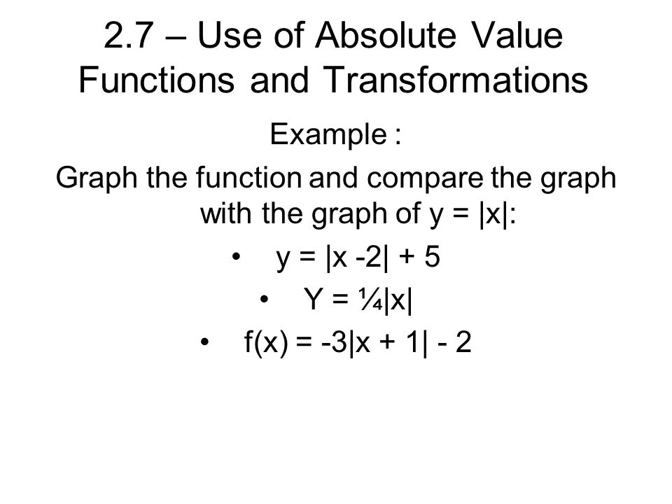 2.7 – Use of Absolute Value Functions and Transformations Example : Graph the function and compare the graph with the graph of y = |x|: y = |x -2| + 5 Y = ¼|x| f(x) = -3|x + 1| - 2