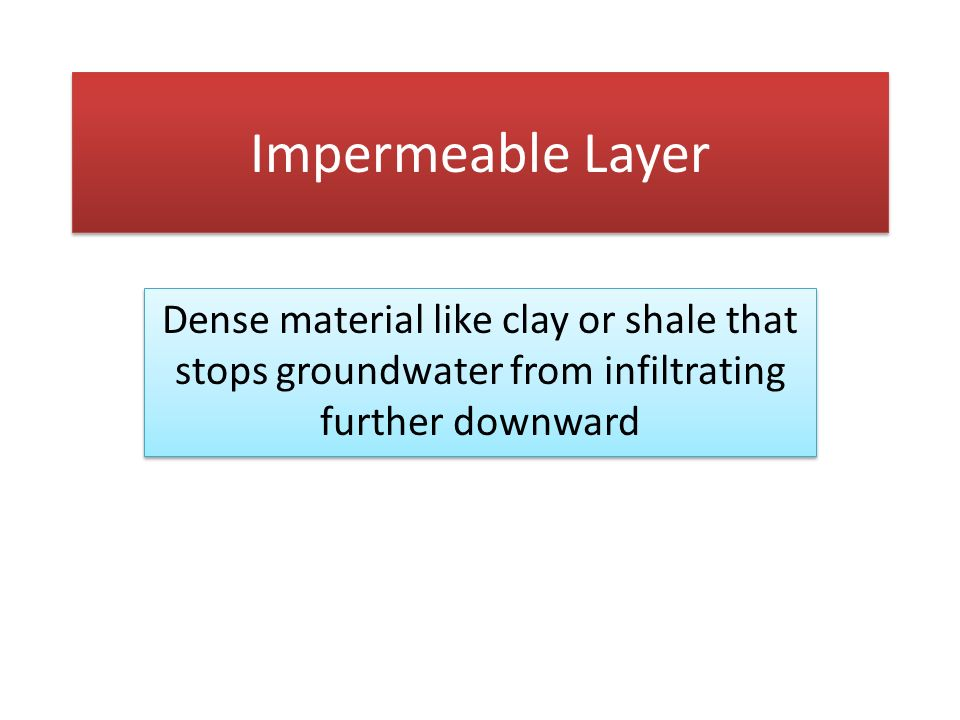 Impermeable Layer Dense material like clay or shale that stops groundwater from infiltrating further downward