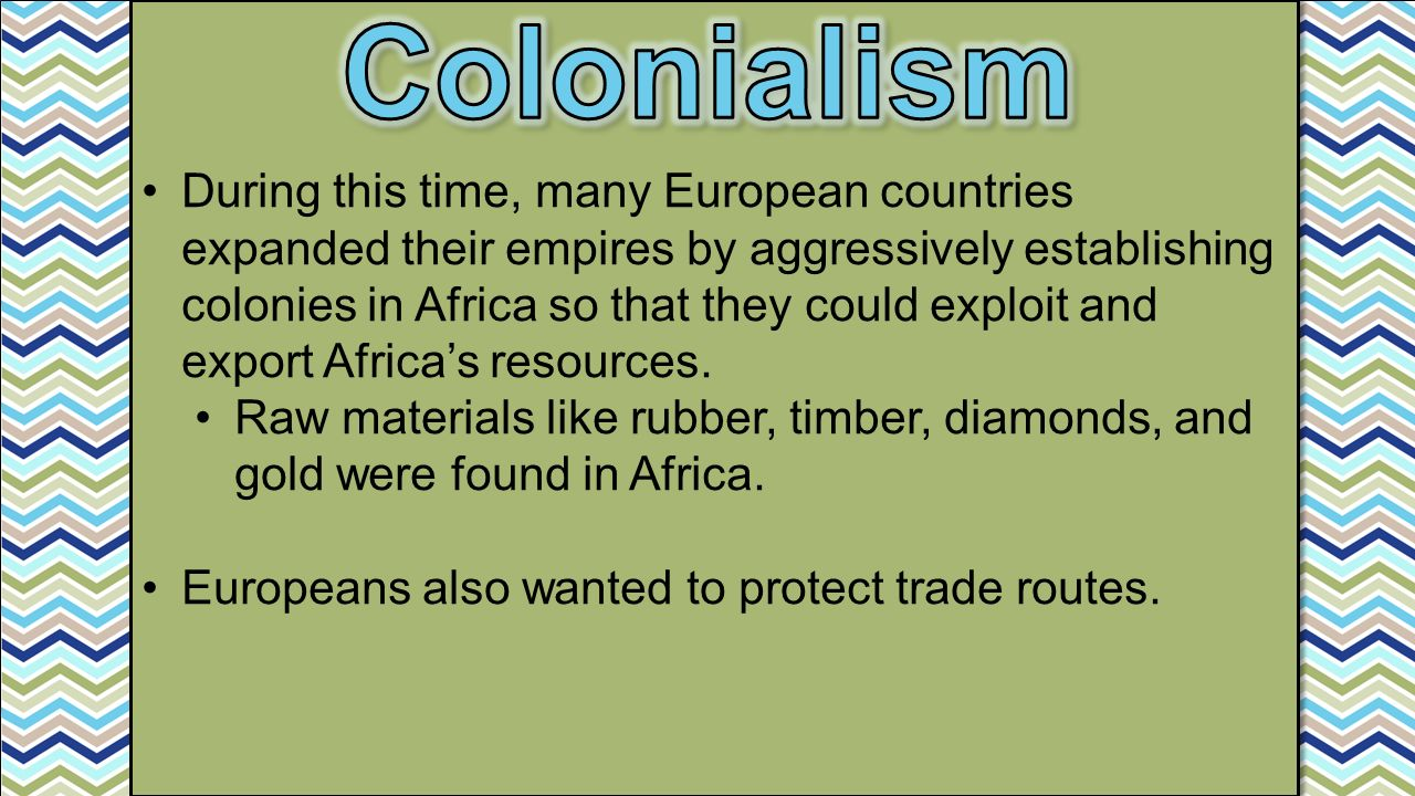 During this time, many European countries expanded their empires by aggressively establishing colonies in Africa so that they could exploit and export Africa's resources.