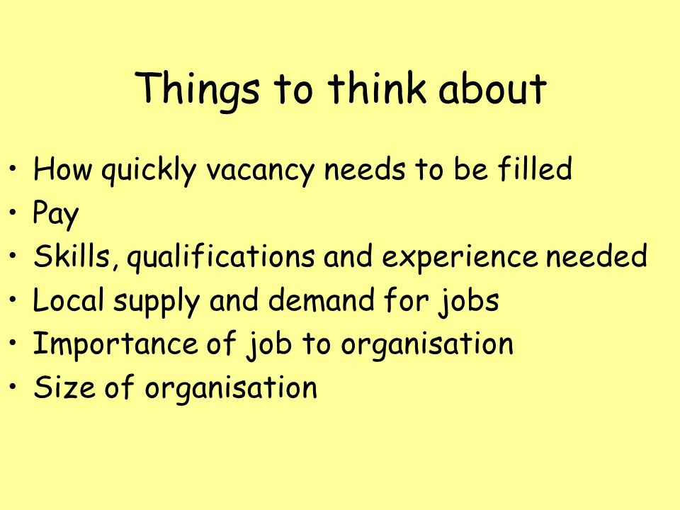Things to think about How quickly vacancy needs to be filled Pay Skills, qualifications and experience needed Local supply and demand for jobs Importance of job to organisation Size of organisation