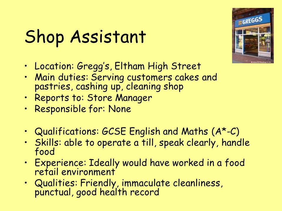 Shop Assistant Location: Gregg's, Eltham High Street Main duties: Serving customers cakes and pastries, cashing up, cleaning shop Reports to: Store Manager Responsible for: None Qualifications: GCSE English and Maths (A*-C) Skills: able to operate a till, speak clearly, handle food Experience: Ideally would have worked in a food retail environment Qualities: Friendly, immaculate cleanliness, punctual, good health record