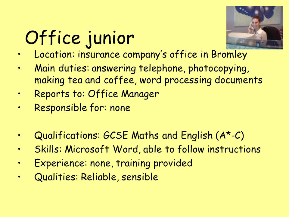 Office junior Location: insurance company's office in Bromley Main duties: answering telephone, photocopying, making tea and coffee, word processing documents Reports to: Office Manager Responsible for: none Qualifications: GCSE Maths and English (A*-C) Skills: Microsoft Word, able to follow instructions Experience: none, training provided Qualities: Reliable, sensible