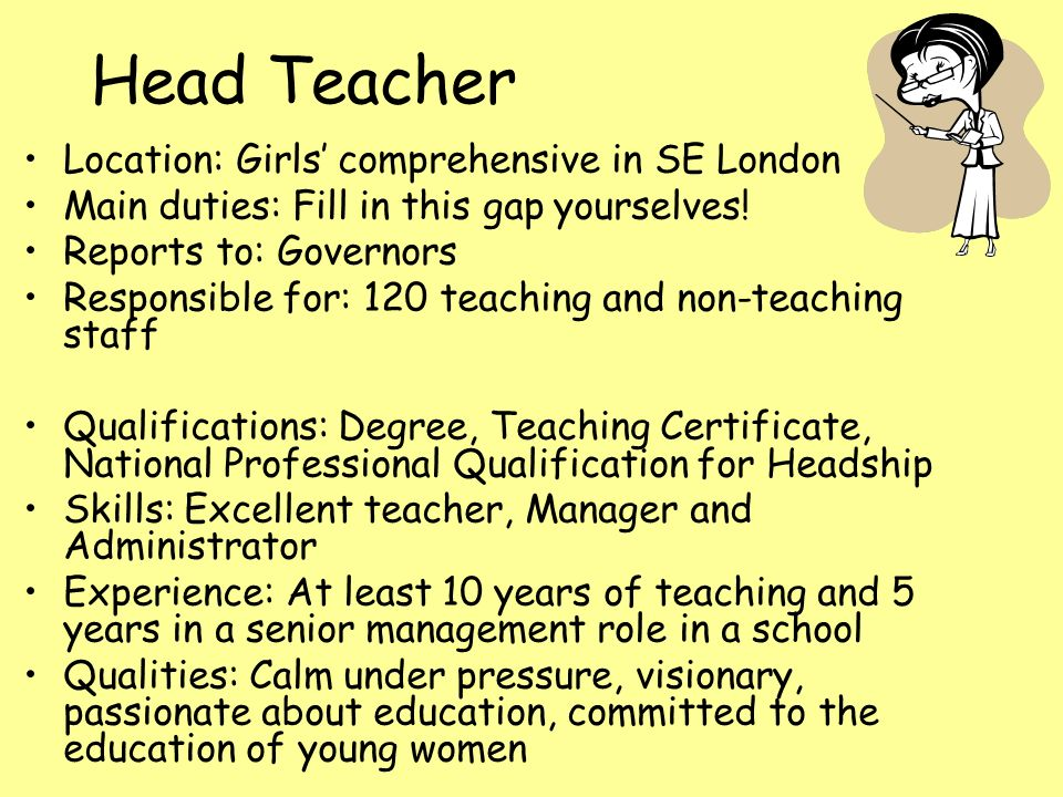 Head Teacher Location: Girls' comprehensive in SE London Main duties: Fill in this gap yourselves.
