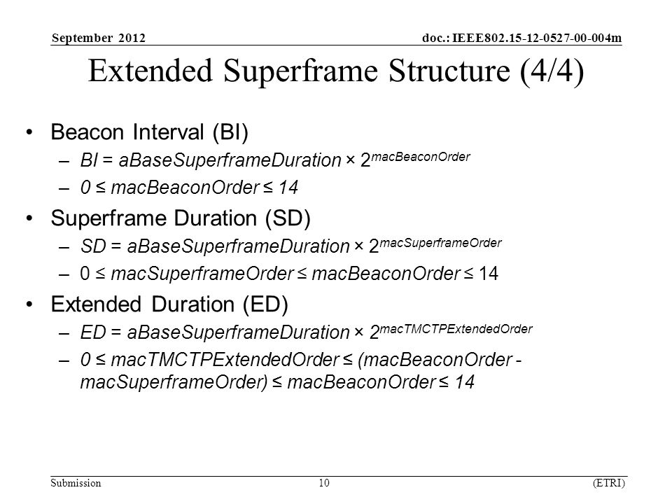 September 2012 doc.: IEEE m Submission 10 (ETRI) Beacon Interval (BI) –BI = aBaseSuperframeDuration × 2 macBeaconOrder –0 ≤ macBeaconOrder ≤ 14 Superframe Duration (SD) –SD = aBaseSuperframeDuration × 2 macSuperframeOrder –0 ≤ macSuperframeOrder ≤ macBeaconOrder ≤ 14 Extended Duration (ED) –ED = aBaseSuperframeDuration × 2 macTMCTPExtendedOrder –0 ≤ macTMCTPExtendedOrder ≤ (macBeaconOrder - macSuperframeOrder) ≤ macBeaconOrder ≤ 14 Extended Superframe Structure (4/4)
