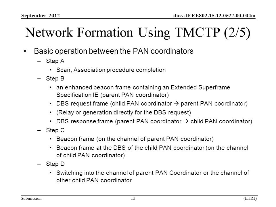 September 2012 doc.: IEEE m Submission 12 (ETRI) Network Formation Using TMCTP (2/5) Basic operation between the PAN coordinators –Step A Scan, Association procedure completion –Step B an enhanced beacon frame containing an Extended Superframe Specification IE (parent PAN coordinator) DBS request frame (child PAN coordinator  parent PAN coordinator) (Relay or generation directly for the DBS request) DBS response frame (parent PAN coordinator  child PAN coordinator) –Step C Beacon frame (on the channel of parent PAN coordinator) Beacon frame at the DBS of the child PAN coordinator (on the channel of child PAN coordinator) –Step D Switching into the channel of parent PAN Coordinator or the channel of other child PAN coordinator