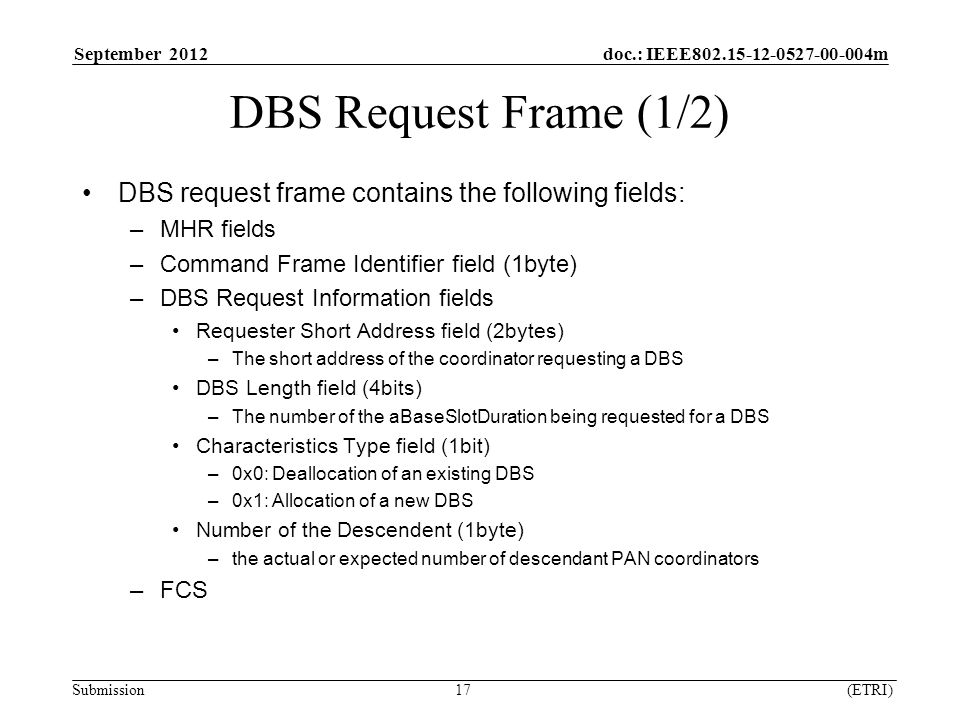 September 2012 doc.: IEEE m Submission 17 (ETRI) DBS Request Frame (1/2) DBS request frame contains the following fields: –MHR fields –Command Frame Identifier field (1byte) –DBS Request Information fields Requester Short Address field (2bytes) –The short address of the coordinator requesting a DBS DBS Length field (4bits) –The number of the aBaseSlotDuration being requested for a DBS Characteristics Type field (1bit) –0x0: Deallocation of an existing DBS –0x1: Allocation of a new DBS Number of the Descendent (1byte) –the actual or expected number of descendant PAN coordinators –FCS