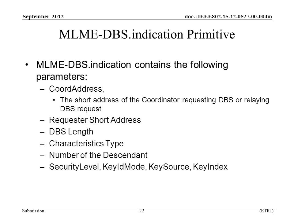 September 2012 doc.: IEEE m Submission 22 (ETRI) MLME-DBS.indication Primitive MLME-DBS.indication contains the following parameters: –CoordAddress, The short address of the Coordinator requesting DBS or relaying DBS request –Requester Short Address –DBS Length –Characteristics Type –Number of the Descendant –SecurityLevel, KeyIdMode, KeySource, KeyIndex