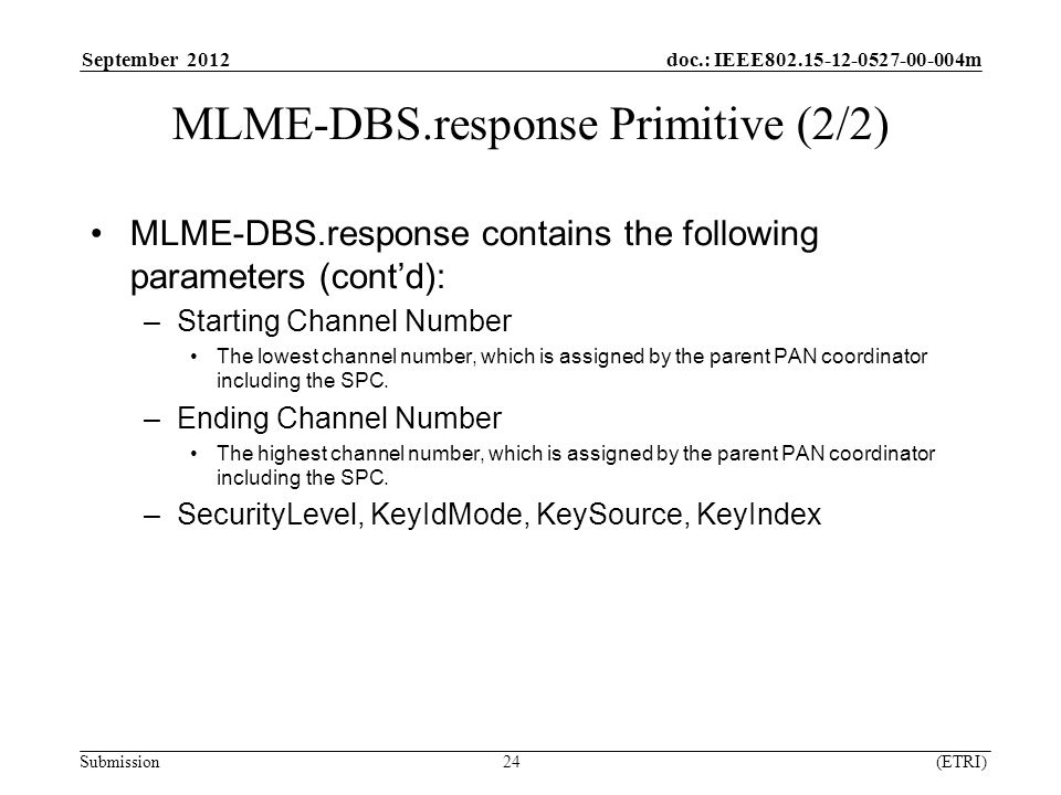 September 2012 doc.: IEEE m Submission 24 (ETRI) MLME-DBS.response Primitive (2/2) MLME-DBS.response contains the following parameters (cont'd): –Starting Channel Number The lowest channel number, which is assigned by the parent PAN coordinator including the SPC.