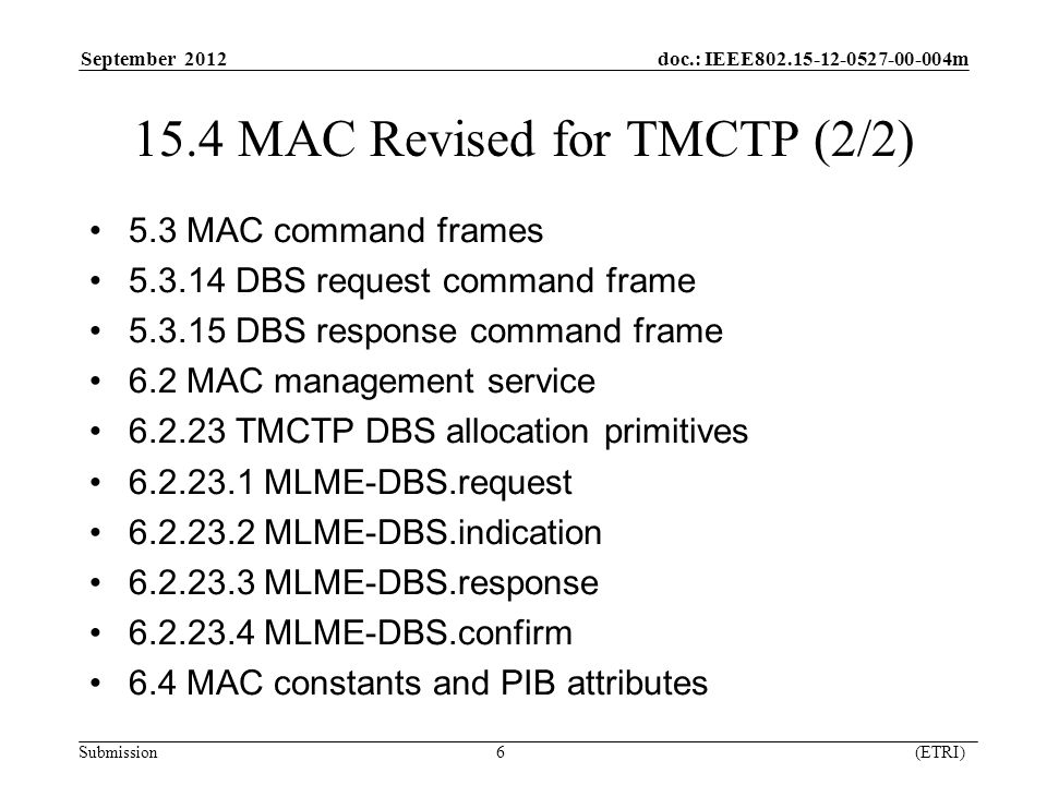 September 2012 doc.: IEEE m Submission 6 (ETRI) 15.4 MAC Revised for TMCTP (2/2) 5.3 MAC command frames DBS request command frame DBS response command frame 6.2 MAC management service TMCTP DBS allocation primitives MLME-DBS.request MLME-DBS.indication MLME-DBS.response MLME-DBS.confirm 6.4 MAC constants and PIB attributes