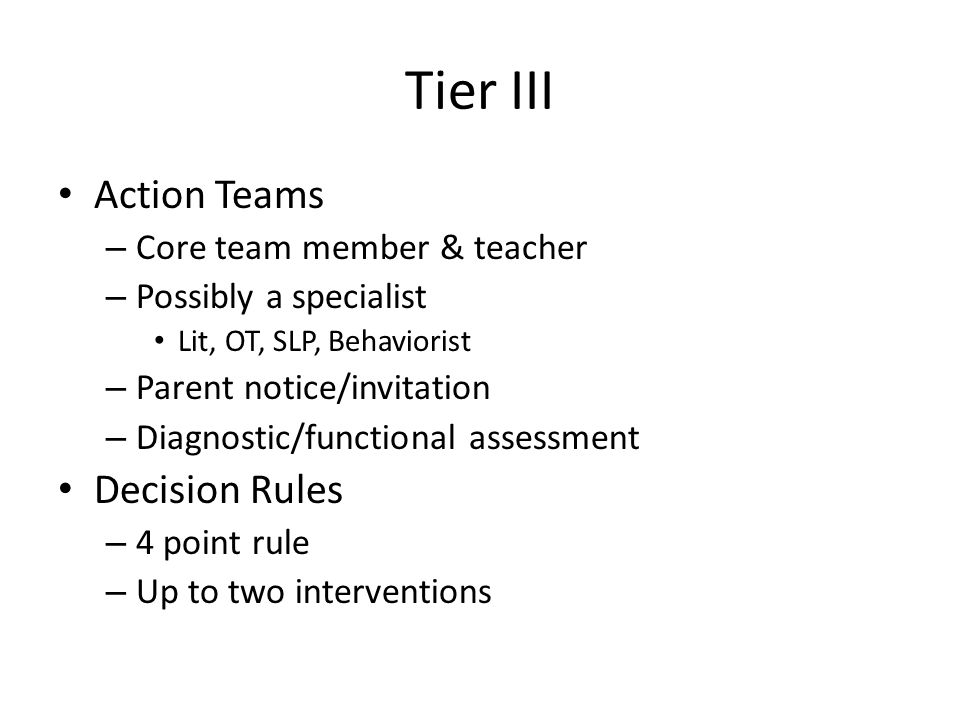 Tier III Action Teams – Core team member & teacher – Possibly a specialist Lit, OT, SLP, Behaviorist – Parent notice/invitation – Diagnostic/functional assessment Decision Rules – 4 point rule – Up to two interventions