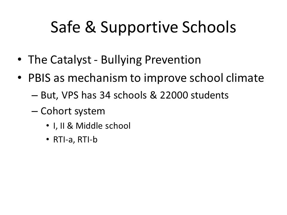 Safe & Supportive Schools The Catalyst - Bullying Prevention PBIS as mechanism to improve school climate – But, VPS has 34 schools & 22000 students – Cohort system I, II & Middle school RTI-a, RTI-b