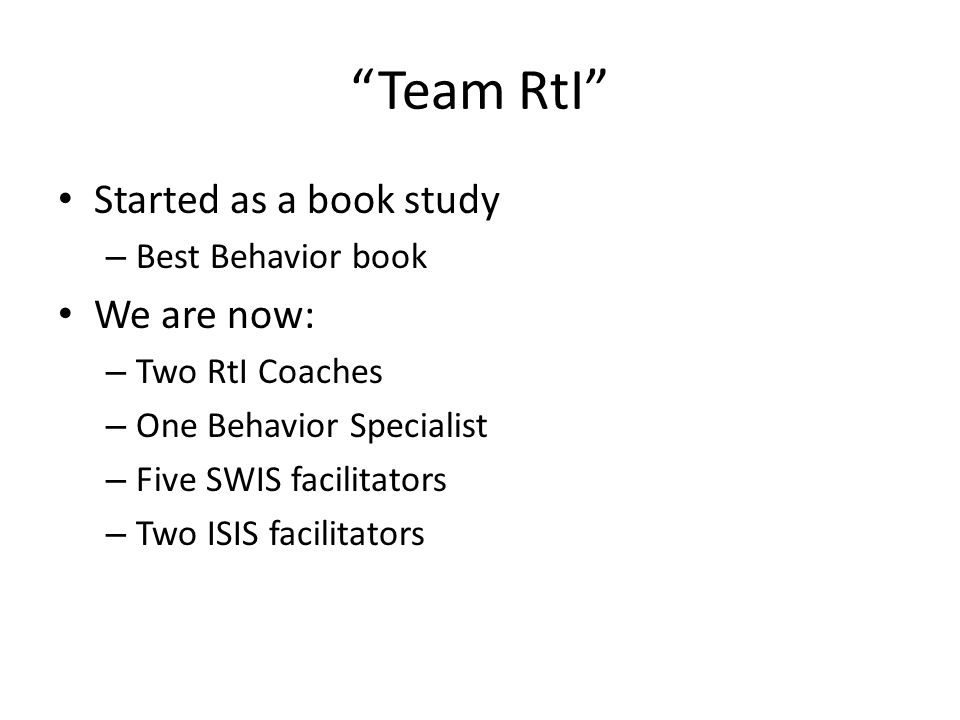 Team RtI Started as a book study – Best Behavior book We are now: – Two RtI Coaches – One Behavior Specialist – Five SWIS facilitators – Two ISIS facilitators